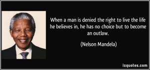 quote-when-a-man-is-denied-the-right-to-live-the-life-he-believes-in-he-has-no-choice-but-to-become-an-nelson-mandela-249566